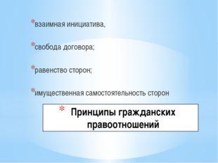 Принципы гражданских правоотношений взаимная инициатива, свобода договора; р