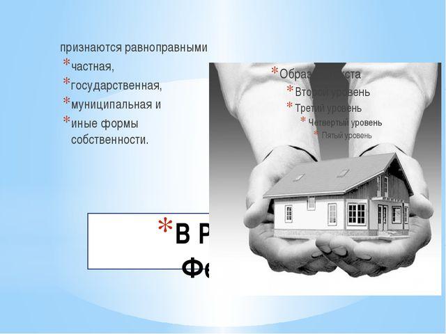 В Российской Федерации признаются равноправными частная, государственная, му...