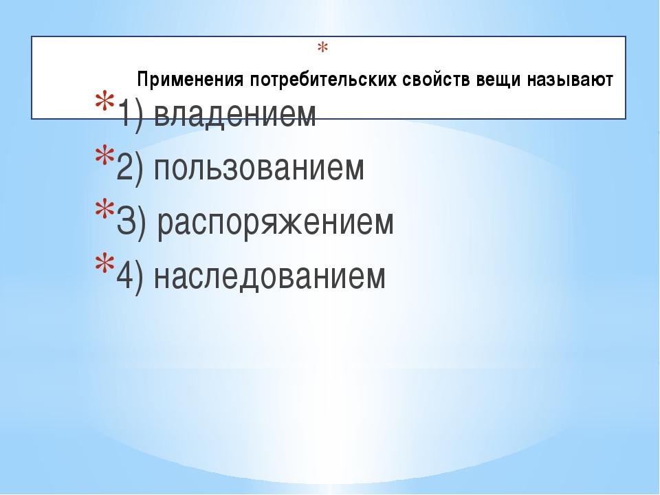 Применения потребительских свойств вещи называют 1) владением 2) пользовани...