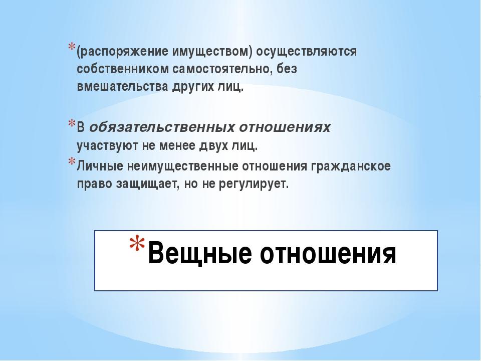 Вещные отношения (распоряжение имуществом) осуществляются собственником само...