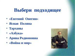 Выбери подходящее «Евгений Онегин» Ясная Поляна Тарханы «Азбука» Арина Родион