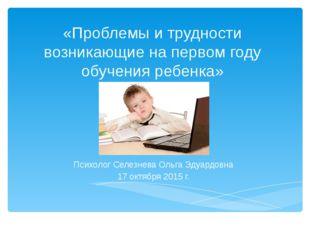 «Проблемы и трудности возникающие на первом году обучения ребенка» Психолог С