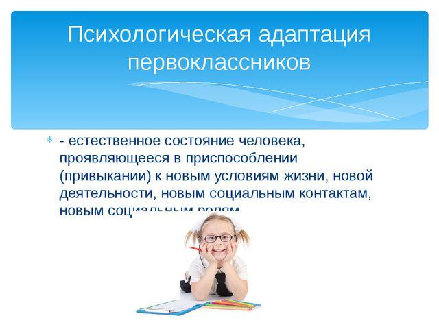 - естественное состояние человека, проявляющееся в приспособлении (привыкании...