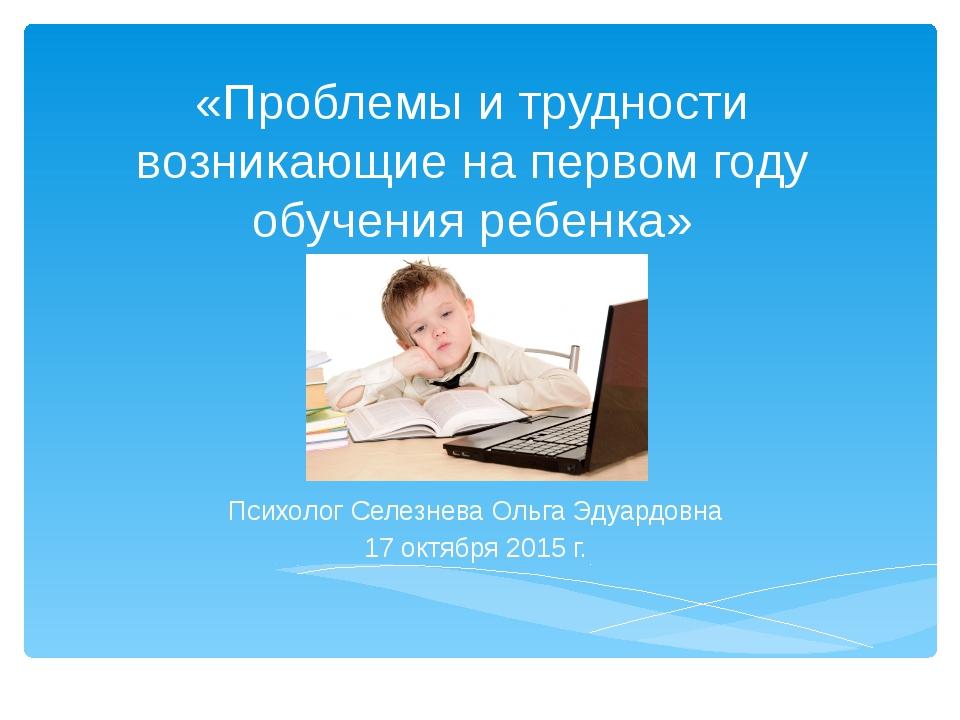 «Проблемы и трудности возникающие на первом году обучения ребенка» Психолог С...