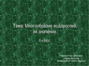 Тема: Многообразие водорослей, их значение. 6 класс Каирова Роза Савкузовна У