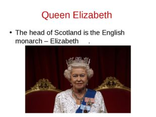 Queen Elizabeth The head of Scotland is the English monarch – Elizabeth .