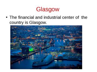 Glasgow The financial and industrial center of the country is Glasgow.