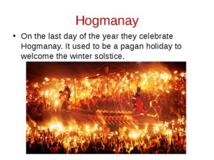 Hogmanay On the last day of the year they celebrate Hogmanay. It used to be a