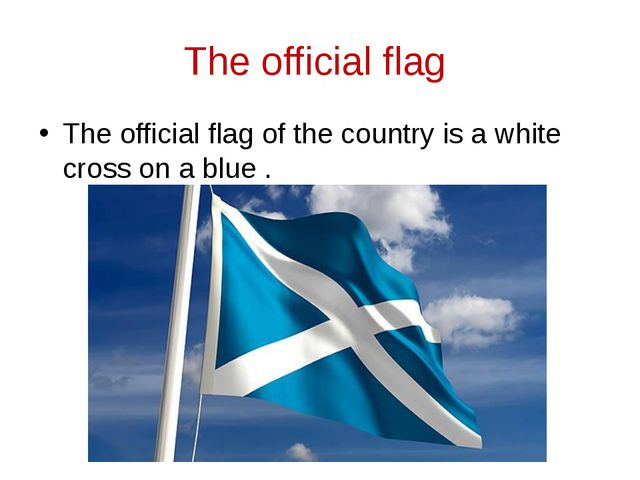 The official flag The official flag of the country is a white cross on a blue .