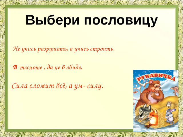 Выбери пословицу Сила сломит всё, а ум- силу. Не учись разрушать, а учись ст...