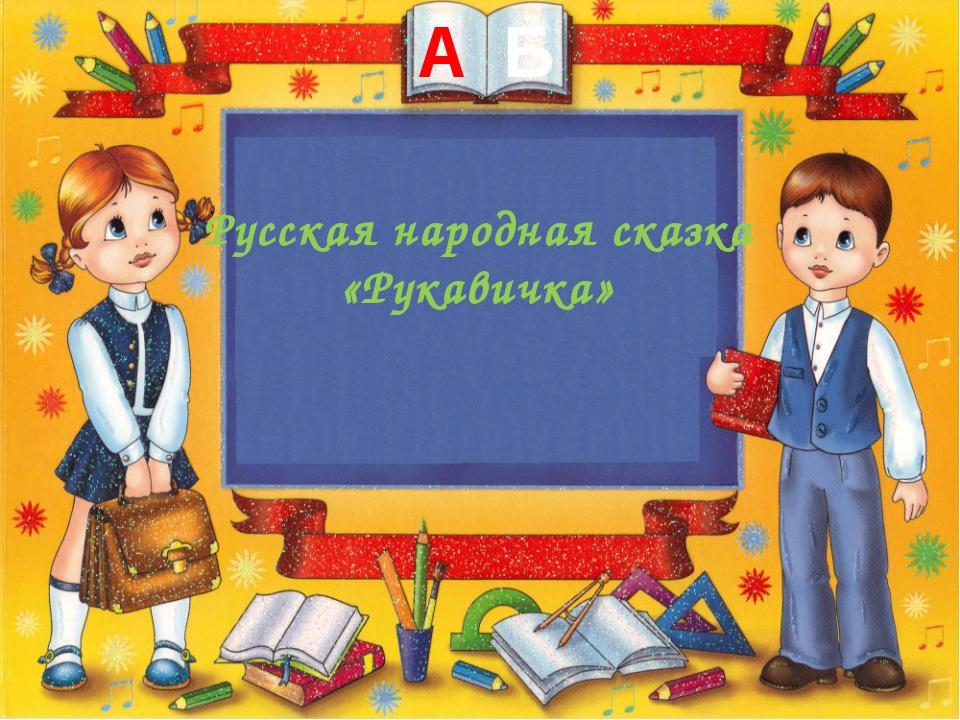Русская народная сказка «Рукавичка» . А Б