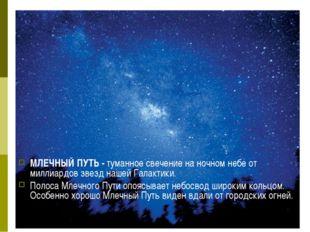 МЛЕЧНЫЙ ПУТЬ - туманное свечение на ночном небе от миллиардов звезд нашей Гал