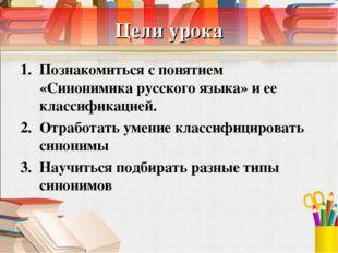 Цели урока Познакомиться с понятием «Синонимика русского языка» и ее классифи