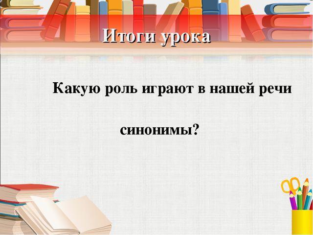 Итоги урока Какую роль играют в нашей речи синонимы?