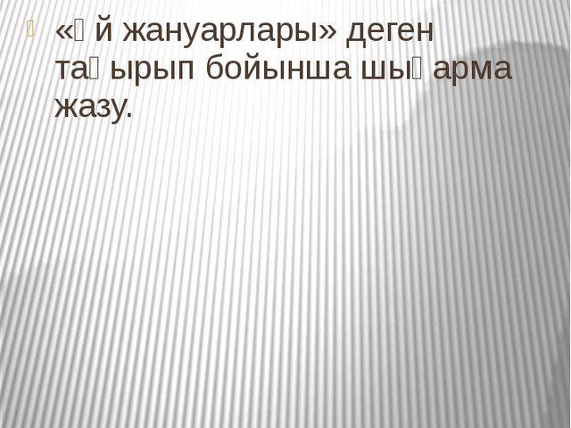 Үйге тапсырма «Үй жануарлары» деген тақырып бойынша шығарма жазу.
