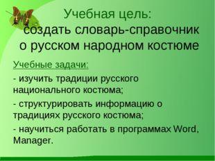 Учебная цель: создать словарь-справочник о русском народном костюме Учебные з