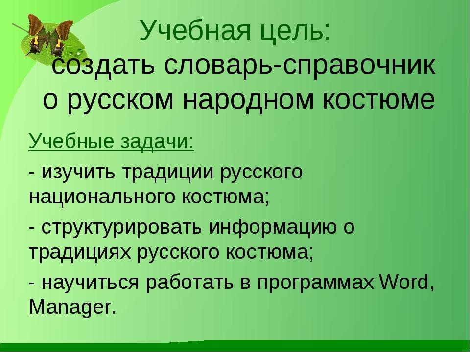 Учебная цель: создать словарь-справочник о русском народном костюме Учебные з...