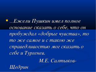 …Ежели Пушкин имел полное основание сказать о себе, что он пробуждал «добрые