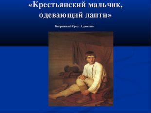 «Крестьянский мальчик, одевающий лапти» Кипренский Орест Адамович