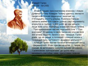 Клавдій Гален (бл.130 - бл.200) В своїх трудах прославленому вченому і лікарю