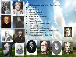Ще існували таки вчені біологи, як: Гіппократ Аристотель Уільям Гарвей Едвард