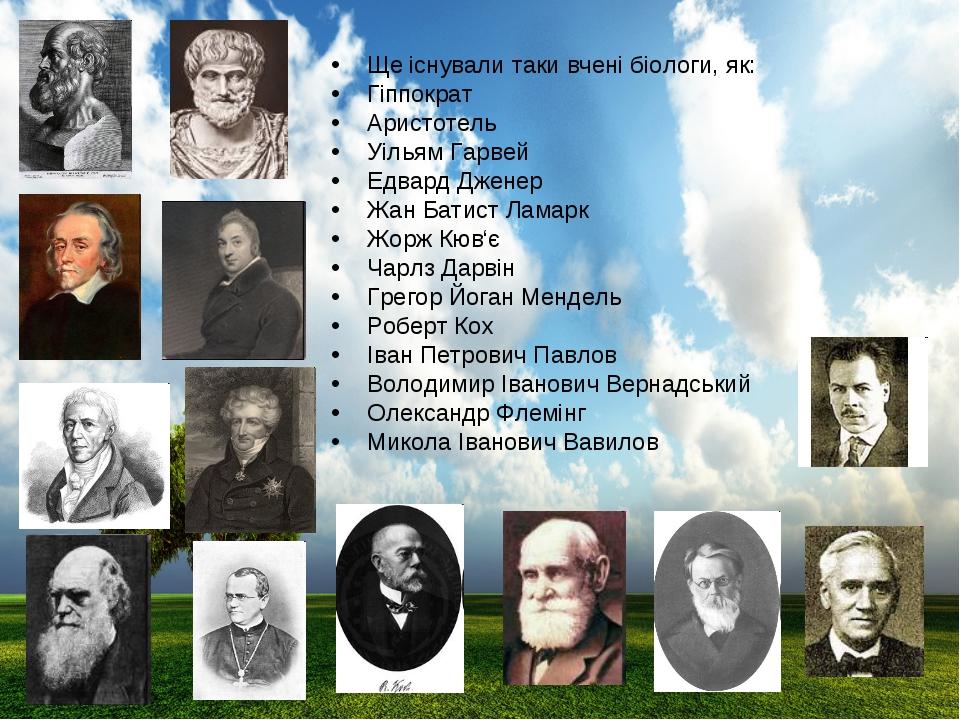 Ще існували таки вчені біологи, як: Гіппократ Аристотель Уільям Гарвей Едвард...