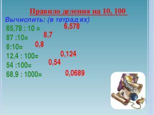 Правило деления на 10, 100 Вычислить: (в тетрадях) 65,78 : 10 = 87 :10= 8:10=