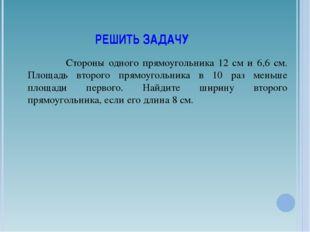 РЕШИТЬ ЗАДАЧУ Стороны одного прямоугольника 12 см и 6,6 см. Площадь второго п