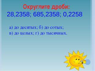 Округлите дроби: 28,2358; 685,2358; 0,2258 а) до десятых; б) до сотых; в) до