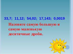 33,7; 11,12; 54,02; 17,143; 0,0019 Назовите самую большую и самую маленькую