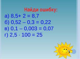 Найди ошибку: а) 8,5+ 2 = 8,7 б) 0,52 – 0,3 = 0,22 в) 0,1 – 0,003 = 0,07 г) 2