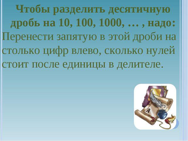 Чтобы разделить десятичную дробь на 10, 100, 1000, … , надо: Перенести запяту...