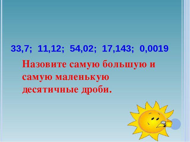 33,7; 11,12; 54,02; 17,143; 0,0019 Назовите самую большую и самую маленькую...