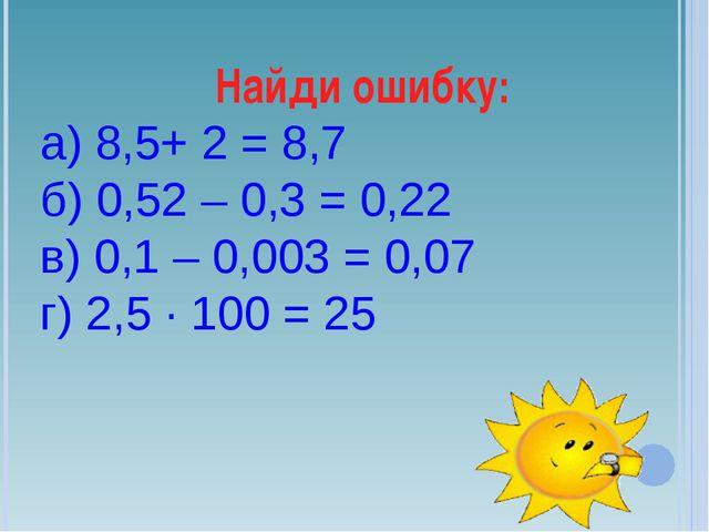 Найди ошибку: а) 8,5+ 2 = 8,7 б) 0,52 – 0,3 = 0,22 в) 0,1 – 0,003 = 0,07 г) 2...