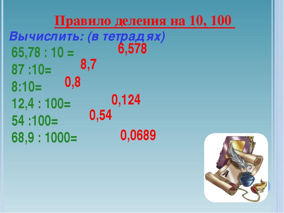 Правило деления на 10, 100 Вычислить: (в тетрадях) 65,78 : 10 = 87 :10= 8:10=...