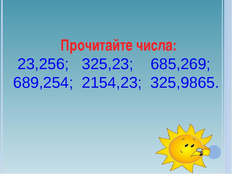 Прочитайте числа: 23,256; 325,23; 685,269; 689,254; 2154,23; 325,9865.
