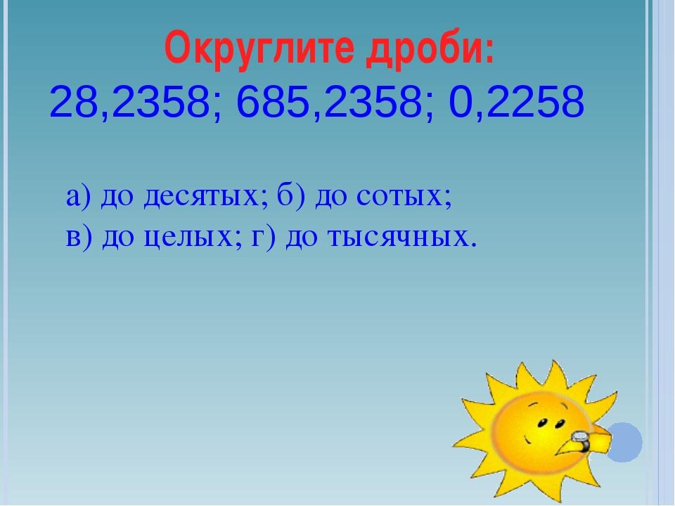 Округлите дроби: 28,2358; 685,2358; 0,2258 а) до десятых; б) до сотых; в) до...