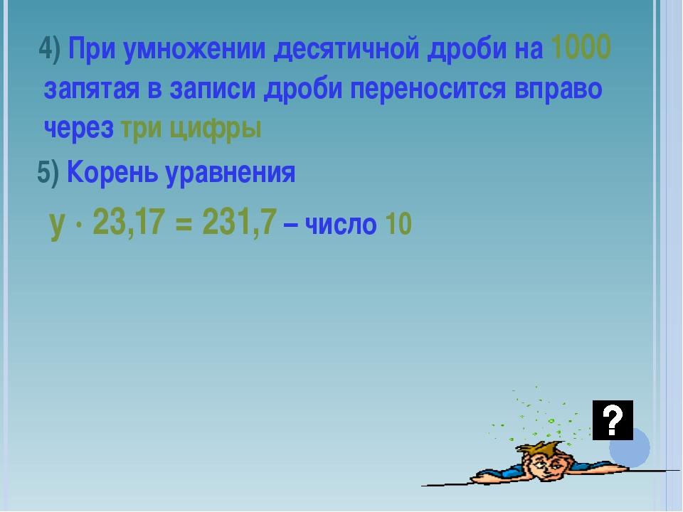 4) При умножении десятичной дроби на 1000 запятая в записи дроби переносится...