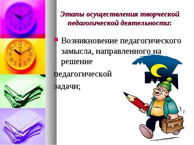 Этапы осуществления творческой педагогической деятельности: Возникновение пед...