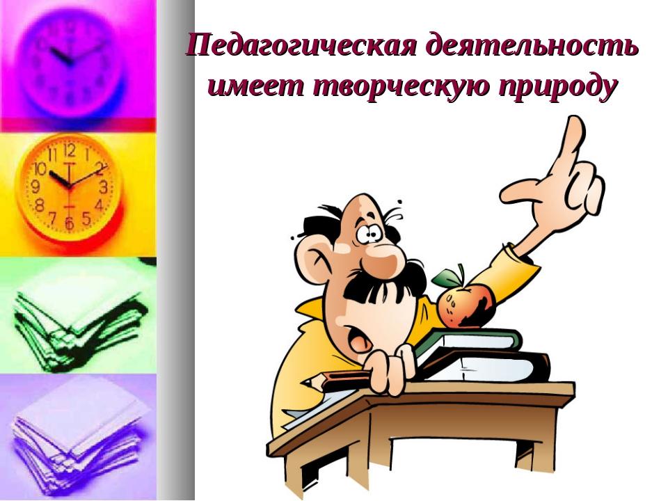 Педагогическая деятельность имеет творческую природу