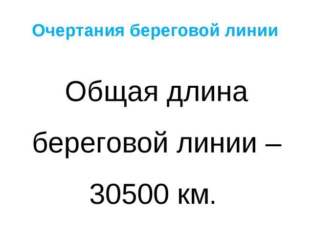 Очертания береговой линии Общая длина береговой линии – 30500 км.