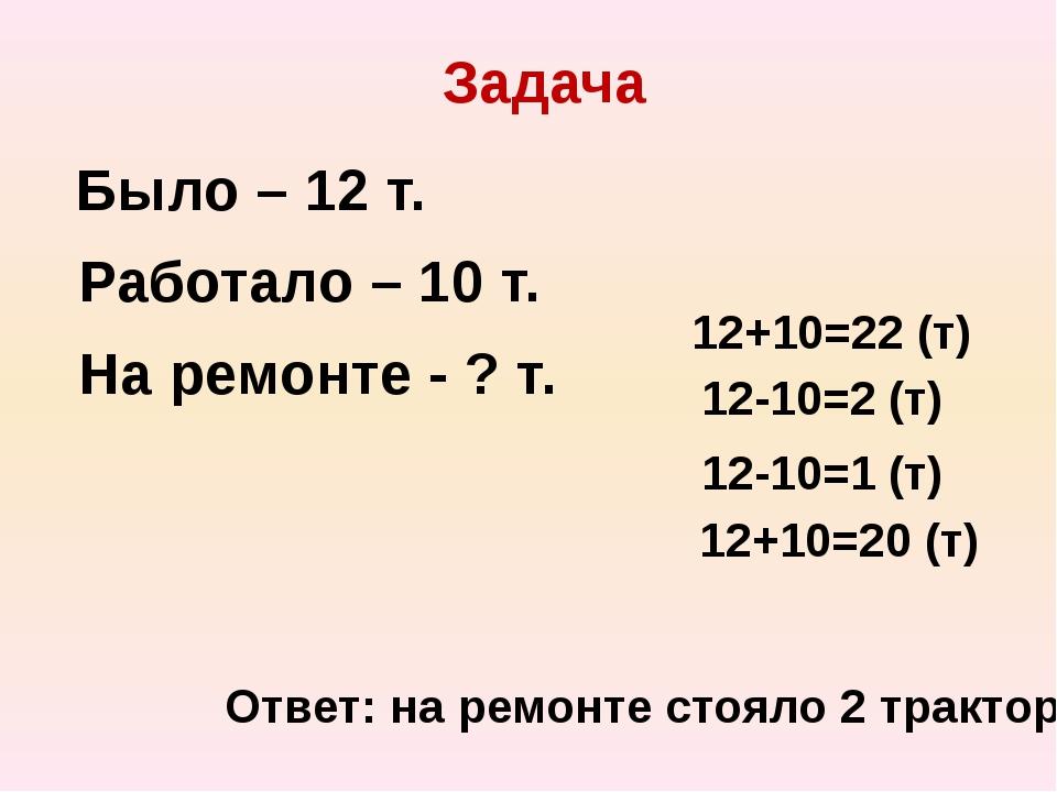 Задача Было – 12 т. Работало – 10 т. На ремонте - ? т. 12+10=22 (т) 12-10=2 (...