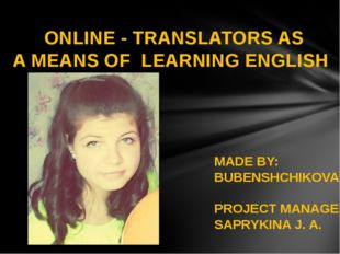 ONLINE - TRANSLATORS AS A MEANS OF LEARNING ENGLISH MADE BY: BUBENSHCHIKOVA