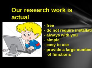 Our research work is actual - free - do not require installation - always wit