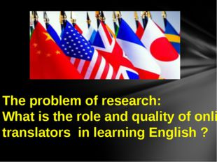 The problem of research: What is the role and quality of online translators i