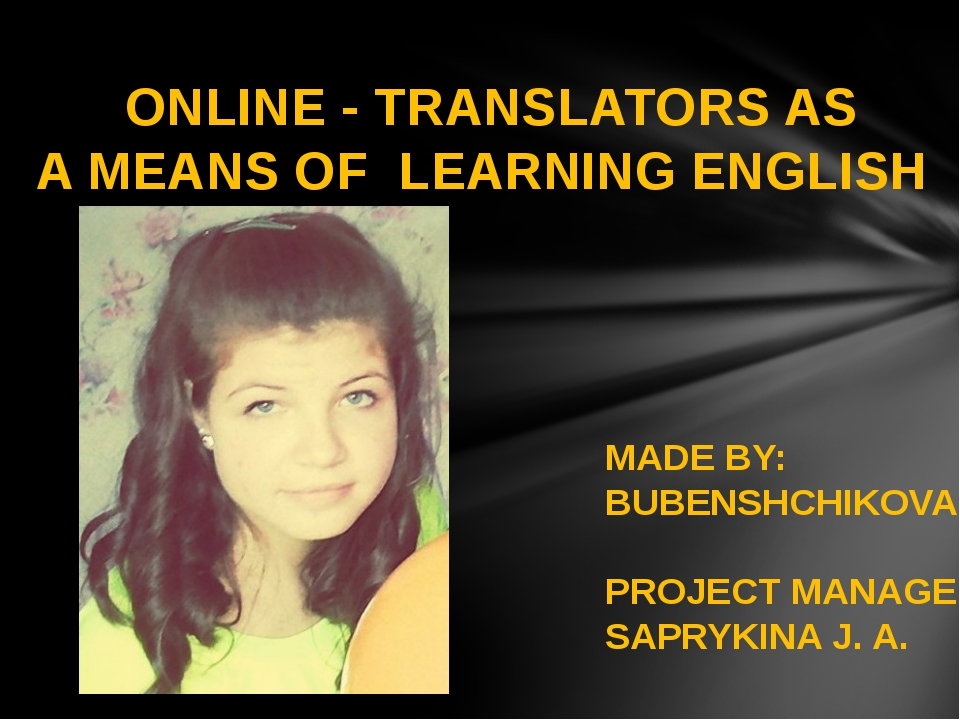 ONLINE - TRANSLATORS AS A MEANS OF LEARNING ENGLISH MADE BY: BUBENSHCHIKOVA...