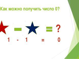 Как можно получить число 0? ? 1 - 1 = 0