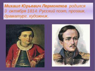 Михаил Юрьевич Лермонтов родился 3октября1814.Русскийпоэт,прозаик, дра