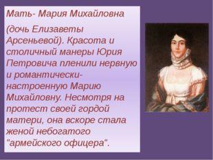 Мать- Мария Михайловна (дочь Елизаветы Арсеньевой). Красота и столичный манер