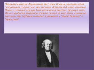 Первым учителям Лермонтова был грек, больше занимавшийся скорняжным промыслом